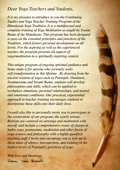 Dear Yoga Teachers and Students,  It is my pleasure to introduce to you the Continuing Studies and Yoga Teacher Training Program of the Himalayan Yoga Tradition. It is a multifaceted and complete training of Yoga Meditation as taught by Swami Rama of the Himalayas. This program has been designed to pass on the essential principles and practices of the Tradition, which fosters personal development on all levels. For the aspiring as well as the experienced teacher, the program presents all aspects of yoga/meditation in a spiritually inspiring context.  This unique program of ongoing spiritual guidance and home study is for anyone who seriously seeks self-transformation in this lifetime.  By drawing from the ancient wisdom of sages such as Patanjali, Shankara, Swatmarama and Swami Rama, students will develop philosophies and skills, which can be applied to workplace situations, personal relationships, and mental and emotional conditions. Our practical, experiential approach to teacher training encourages students to incorporate these skills into their daily lives.   I would also like to personally invite you to participate in the cornerstone of our program, the yearly retreat.  Retreats are centered on satsanga and meditation with myself, and include a comprehensive roster of classes in hatha yoga, pranayama, meditation and other facets of yoga science and philosophy with a highly qualified teaching staff. In 2008, the Teacher Training Retreat in America will be held at Rancho La Puerta, Mexico, from August 2nd to 16th (for level I only).  The Teacher Training retreat for Europe will be held in Hungary from May 16th to 30th (for level III only), and the Teacher Training Retreat in Rishikesh will be held from March 2nd to 16th (for all levels).  I invite and encourage you to join me in these times of silence, introspection, and training in the highest levels of Patanjali's practices of yoga.   With love and blessings, swami veda bharati
